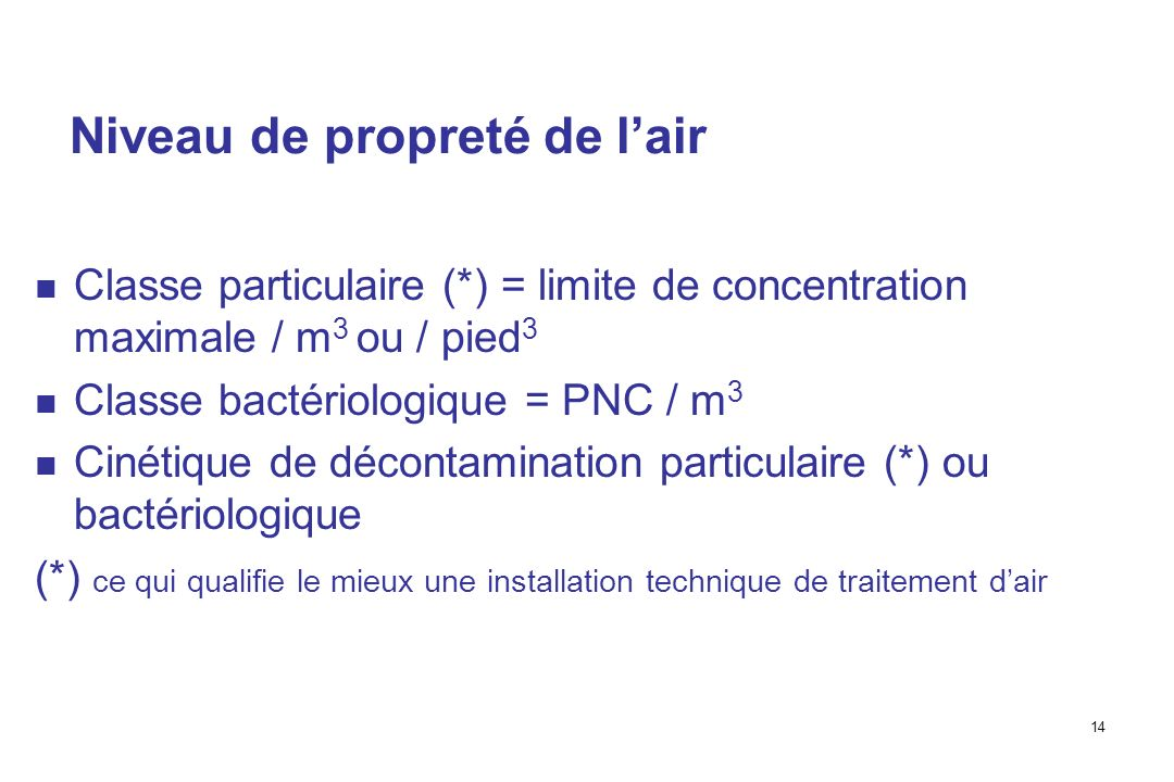 14 Niveau de propreté de lair Classe particulaire (*) = limite de concentration maximale / m 3 ou / pied 3 Classe bactériologique = PNC / m 3 Cinétique de décontamination particulaire (*) ou bactériologique (*) ce qui qualifie le mieux une installation technique de traitement dair
