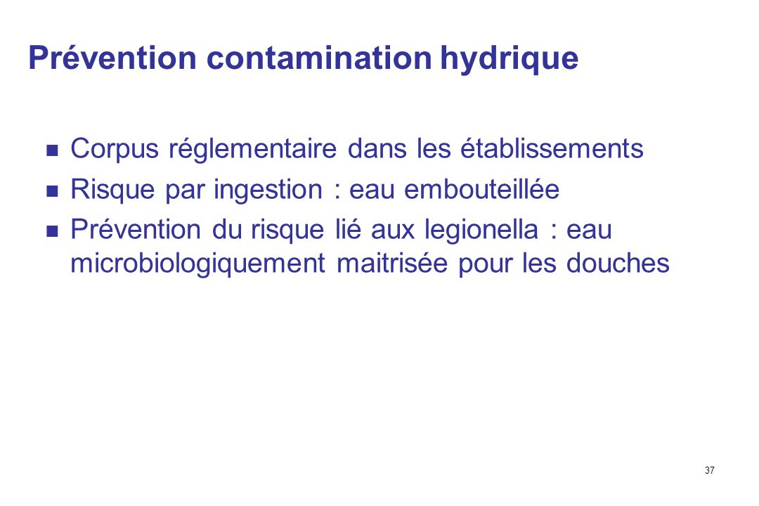 37 Prévention contamination hydrique Corpus réglementaire dans les établissements Risque par ingestion : eau embouteillée Prévention du risque lié aux legionella : eau microbiologiquement maitrisée pour les douches