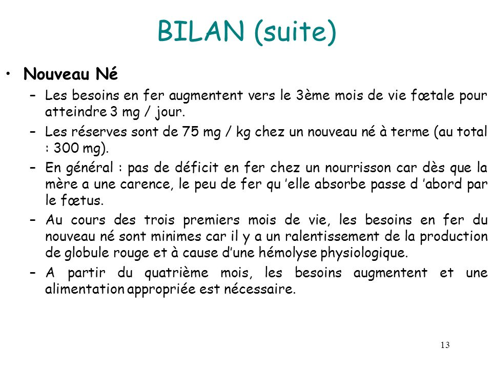 13 BILAN (suite) Nouveau Né –Les besoins en fer augmentent vers le 3ème mois de vie fœtale pour atteindre 3 mg / jour. –Les réserves sont de 75 mg / k