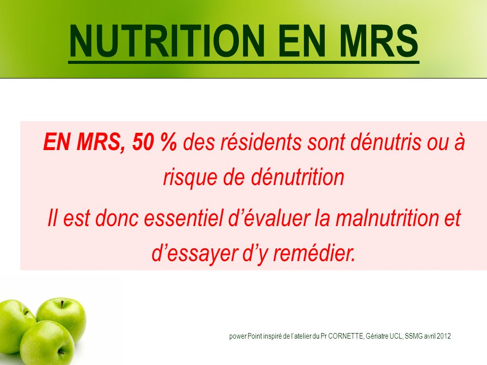 NUTRITION EN MRS Energie Recommandations : 30 à 40 Kcal/Kg/jour En dessous de 1500 Kcal, il est difficile déquilibrer le régime (vit., nutriments, AG essentiels) Si dénutrition : 35 Kcal/Kg/jour Si hyper catabolisme : 40 Kcal/Kg/jour et ne pas oublier Besoins hydriques Eau: minimum 30 ml/kg/j (40 !) dont plus de 50% doit être assuré par les boissons.