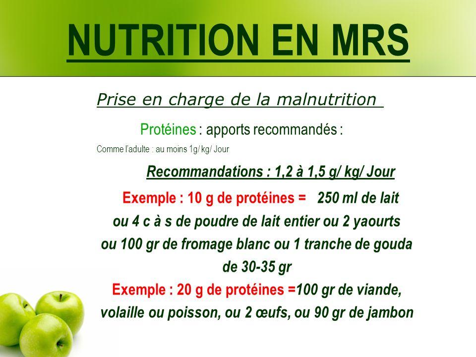 NUTRITION EN MRS Prise en charge de la malnutrition Protéines : apports recommandés : Comme ladulte : au moins 1g/ kg/ Jour Recommandations : 1,2 à 1,5 g/ kg/ Jour Exemple : 10 g de protéines = 250 ml de lait ou 4 c à s de poudre de lait entier ou 2 yaourts ou 100 gr de fromage blanc ou 1 tranche de gouda de 30-35 gr Exemple : 20 g de protéines = 100 gr de viande, volaille ou poisson, ou 2 œufs, ou 90 gr de jambon