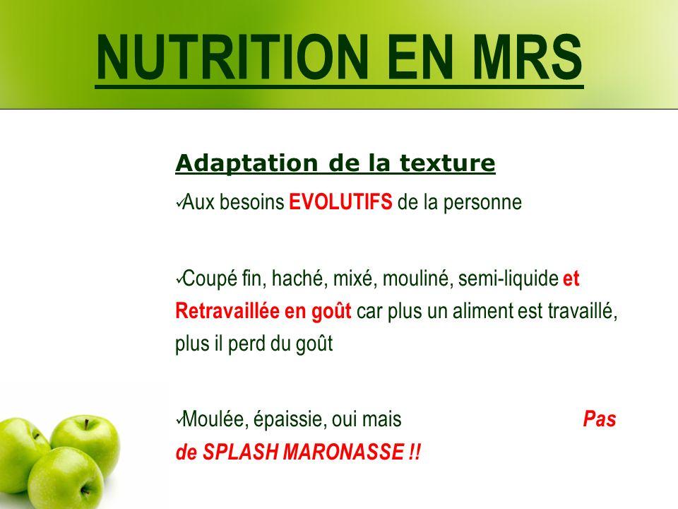 NUTRITION EN MRS Adaptation de la texture Aux besoins EVOLUTIFS de la personne Coupé fin, haché, mixé, mouliné, semi-liquide et Retravaillée en goût c