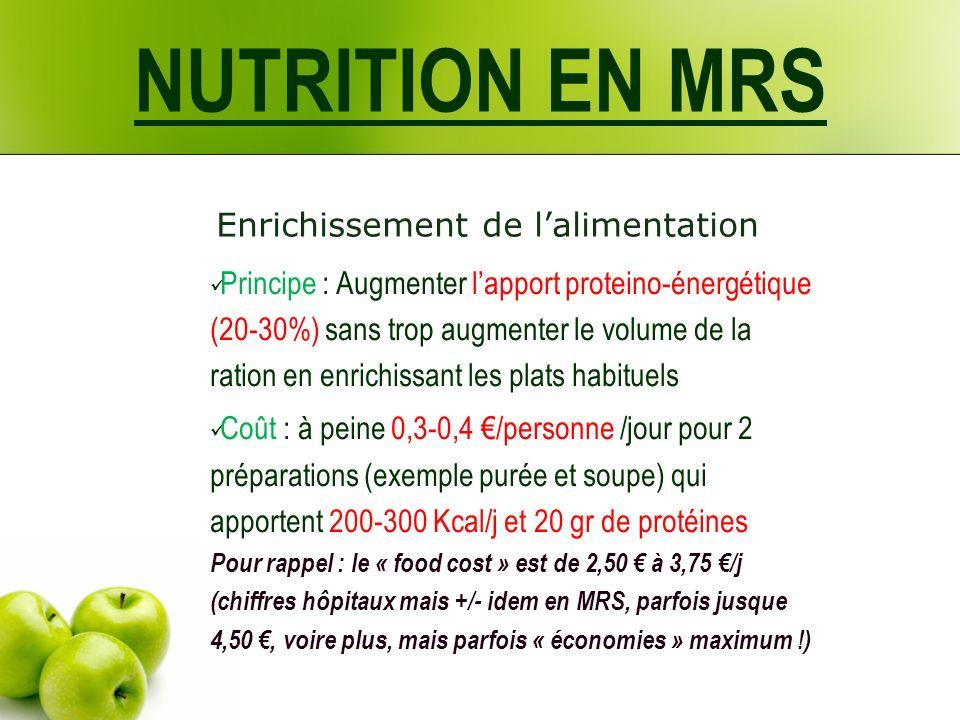 Enrichissement de lalimentation Principe : Augmenter lapport proteino-énergétique (20-30%) sans trop augmenter le volume de la ration en enrichissant les plats habituels Coût : à peine 0,3-0,4 /personne /jour pour 2 préparations (exemple purée et soupe) qui apportent 200-300 Kcal/j et 20 gr de protéines Pour rappel : le « food cost » est de 2,50 à 3,75 /j (chiffres hôpitaux mais +/- idem en MRS, parfois jusque 4,50, voire plus, mais parfois « économies » maximum !) NUTRITION EN MRS