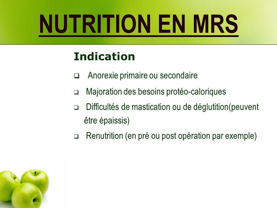 NUTRITION EN MRS Indication Anorexie primaire ou secondaire Majoration des besoins protéo-caloriques Difficultés de mastication ou de déglutition(peuvent être épaissis) Renutrition (en pré ou post opération par exemple)