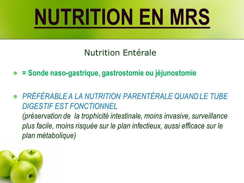 NUTRITION EN MRS = Sonde naso-gastrique, gastrostomie ou jéjunostomie PRÉFÉRABLE A LA NUTRITION PARENTÉRALE QUAND LE TUBE DIGESTIF EST FONCTIONNEL (préservation de la trophicité intestinale, moins invasive, surveillance plus facile, moins risquée sur le plan infectieux, aussi efficace sur le plan métabolique) Nutrition Entérale