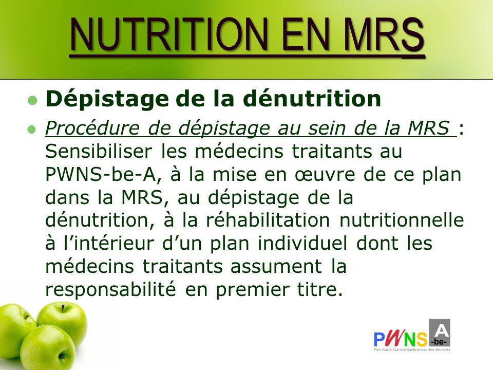 NUTRITION EN MRS Dépistage de la dénutrition Procédure de dépistage au sein de la MRS : Sensibiliser les médecins traitants au PWNS-be-A, à la mise en œuvre de ce plan dans la MRS, au dépistage de la dénutrition, à la réhabilitation nutritionnelle à lintérieur dun plan individuel dont les médecins traitants assument la responsabilité en premier titre.