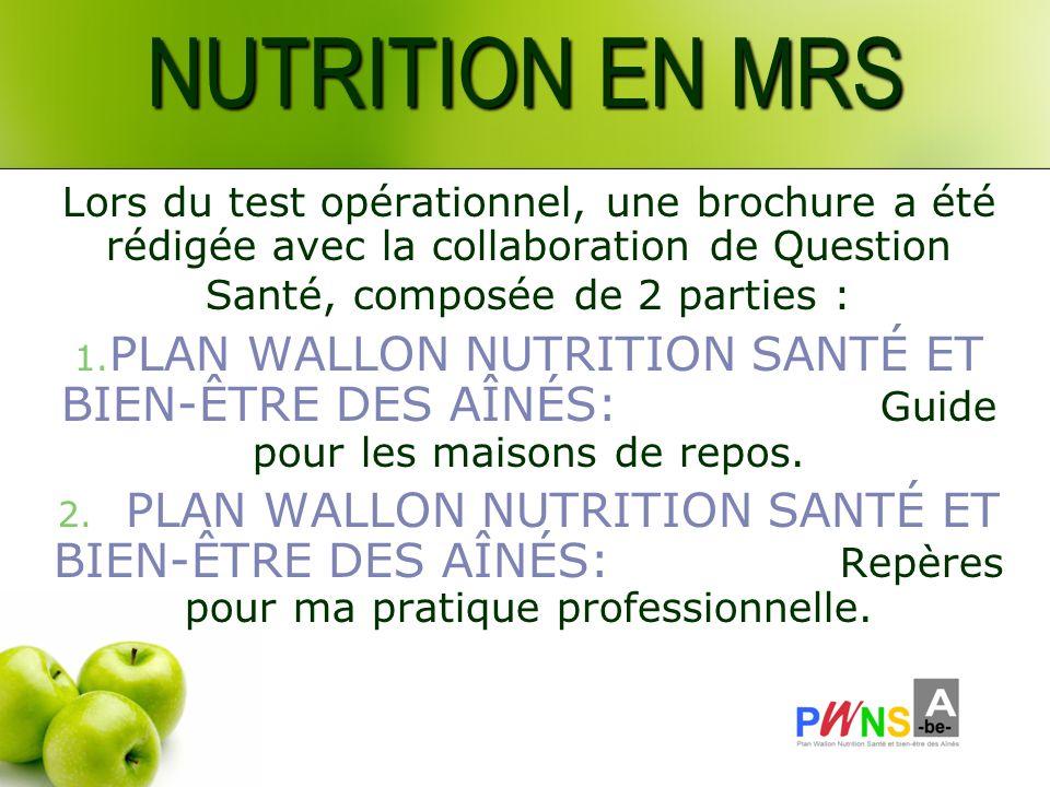 NUTRITION EN MRS Lors du test opérationnel, une brochure a été rédigée avec la collaboration de Question Santé, composée de 2 parties : 1. PLAN WALLON