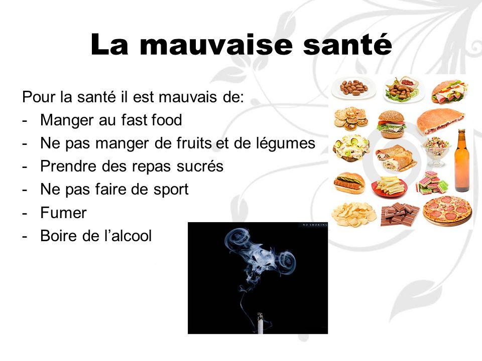 La mauvaise santé Pour la santé il est mauvais de: -M-Manger au fast food -N-Ne pas manger de fruits et de légumes -P-Prendre des repas sucrés -N-Ne p