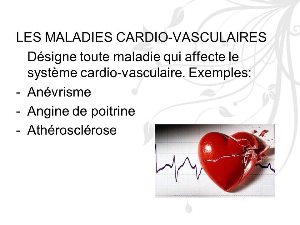 LES MALADIES CARDIO-VASCULAIRES Désigne toute maladie qui affecte le système cardio-vasculaire. Exemples: -Anévrisme -Angine de poitrine -Athéroscléro