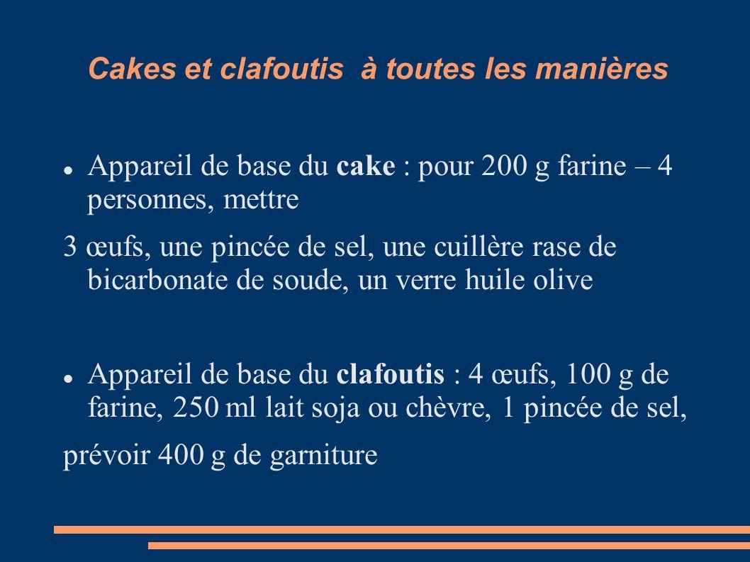 Cakes et clafoutis à toutes les manières Appareil de base du cake : pour 200 g farine – 4 personnes, mettre 3 œufs, une pincée de sel, une cuillère rase de bicarbonate de soude, un verre huile olive Appareil de base du clafoutis : 4 œufs, 100 g de farine, 250 ml lait soja ou chèvre, 1 pincée de sel, prévoir 400 g de garniture