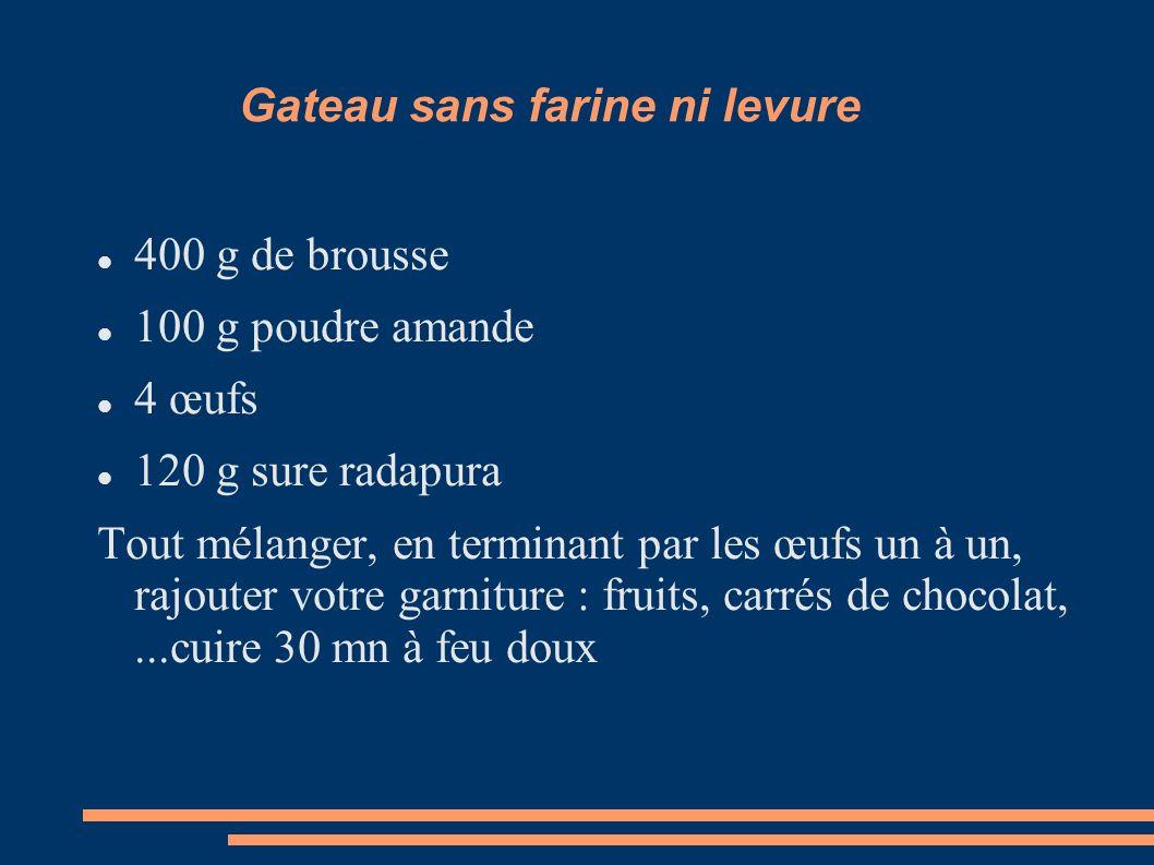Gateau sans farine ni levure 400 g de brousse 100 g poudre amande 4 œufs 120 g sure radapura Tout mélanger, en terminant par les œufs un à un, rajoute