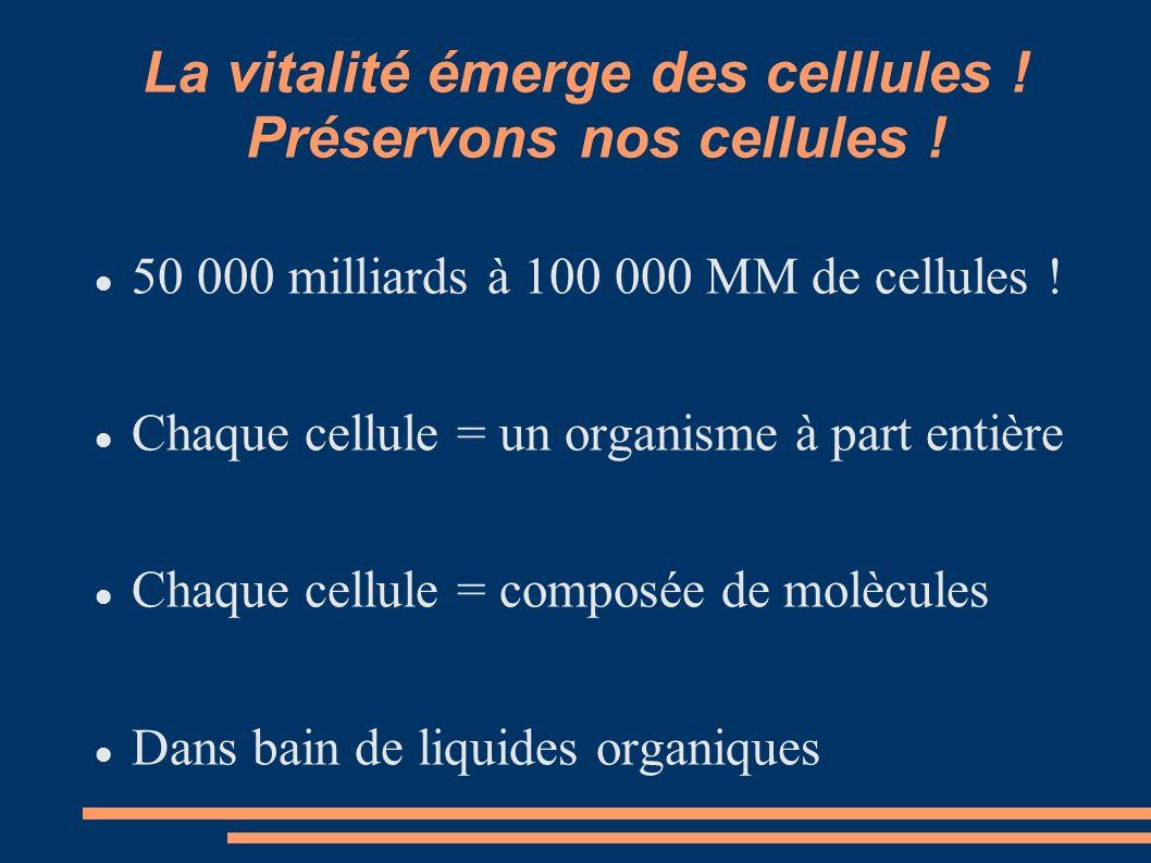 La vitalité émerge des celllules ! Préservons nos cellules ! 50 000 milliards à 100 000 MM de cellules ! Chaque cellule = un organisme à part entière