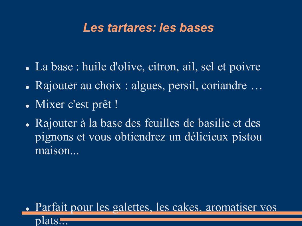 Les tartares: les bases La base : huile d'olive, citron, ail, sel et poivre Rajouter au choix : algues, persil, coriandre … Mixer c'est prêt ! Rajoute