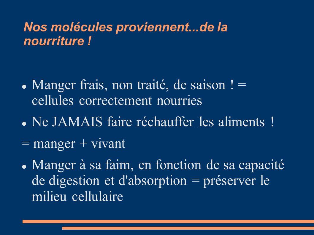 Nos molécules proviennent...de la nourriture ! Manger frais, non traité, de saison ! = cellules correctement nourries Ne JAMAIS faire réchauffer les a