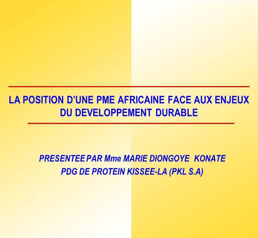 LA POSITION DUNE PME AFRICAINE FACE AUX ENJEUX DU DEVELOPPEMENT DURABLE PRESENTEE PAR Mme MARIE DIONGOYE KONATE PDG DE PROTEIN KISSEE-LA (PKL S.A)