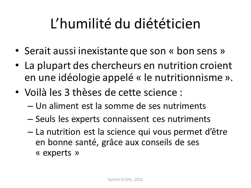 Lhumilité du diététicien Serait aussi inexistante que son « bon sens » La plupart des chercheurs en nutrition croient en une idéologie appelé « le nutritionnisme ».