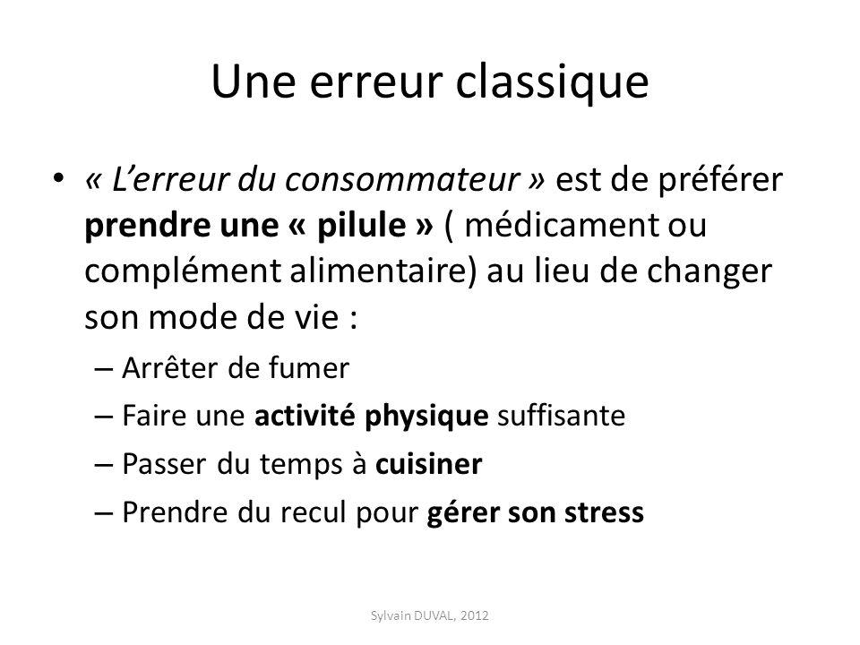 Une erreur classique « Lerreur du consommateur » est de préférer prendre une « pilule » ( médicament ou complément alimentaire) au lieu de changer son mode de vie : – Arrêter de fumer – Faire une activité physique suffisante – Passer du temps à cuisiner – Prendre du recul pour gérer son stress Sylvain DUVAL, 2012