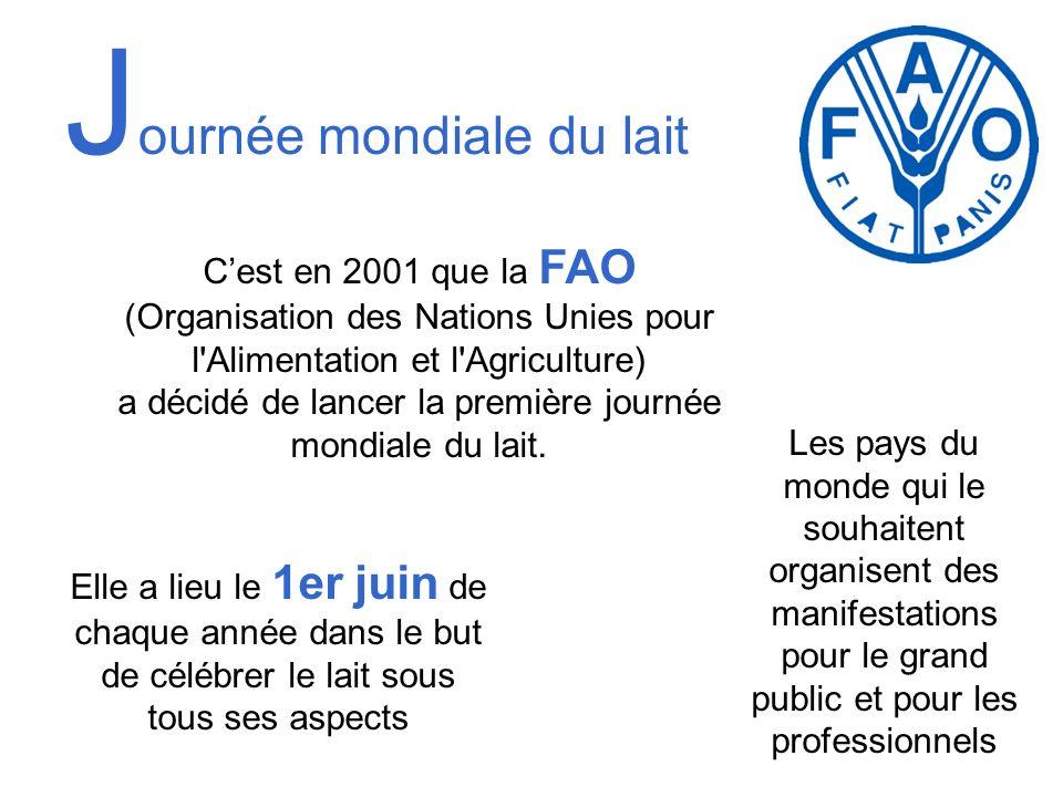J ournée mondiale du lait Cest en 2001 que la FAO (Organisation des Nations Unies pour l'Alimentation et l'Agriculture) a décidé de lancer la première