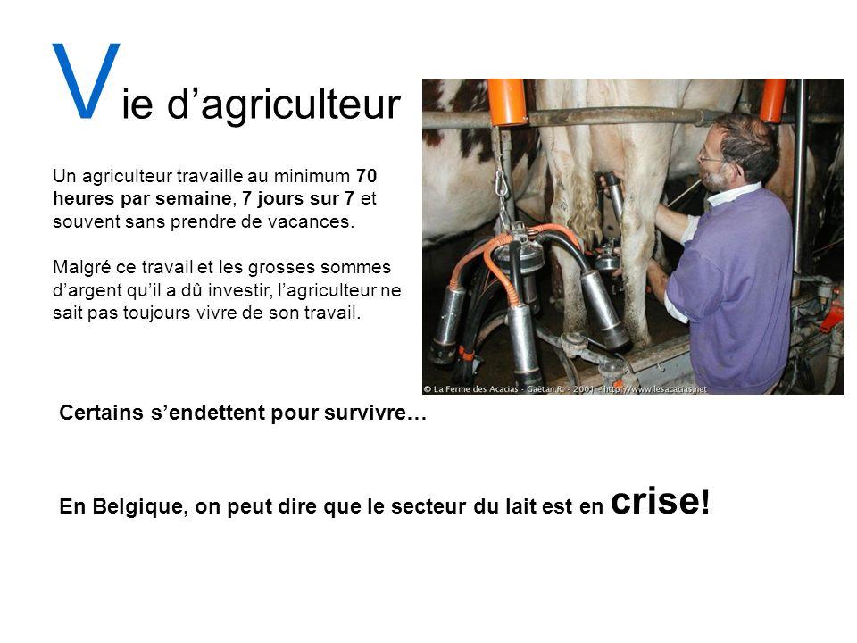 V ie dagriculteur Certains sendettent pour survivre… En Belgique, on peut dire que le secteur du lait est en crise ! Un agriculteur travaille au minim