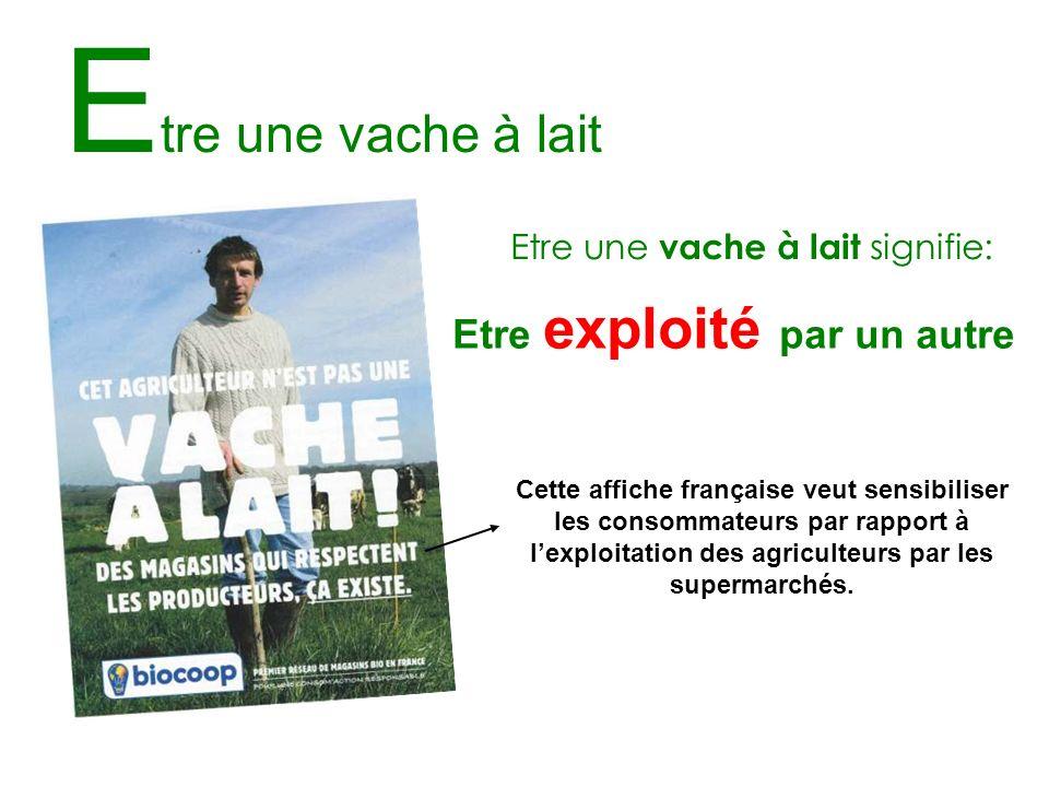 E tre une vache à lait Etre une vache à lait signifie: Etre exploité par un autre Cette affiche française veut sensibiliser les consommateurs par rapp