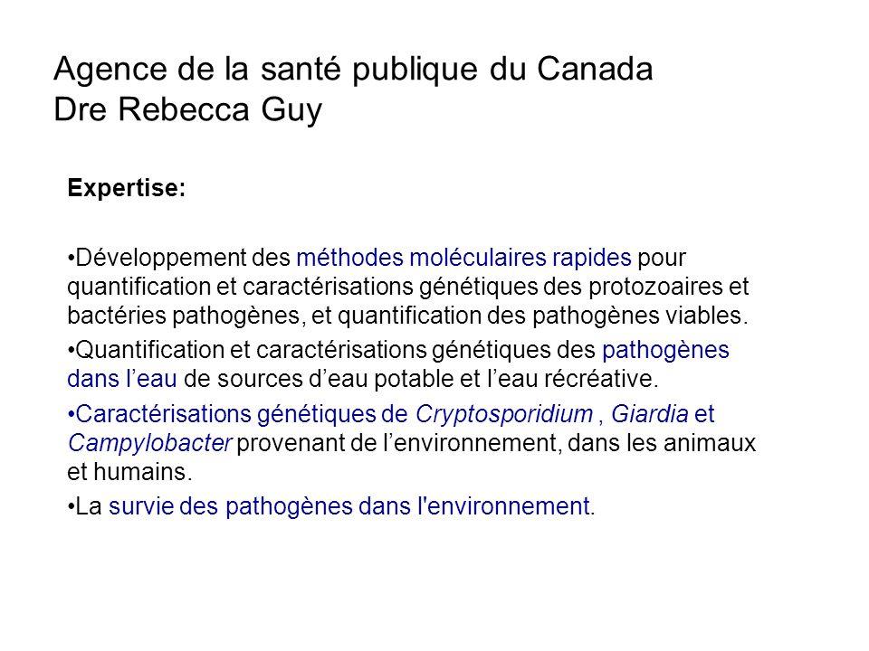 Agence de la santé publique du Canada Dre Rebecca Guy Expertise: Développement des méthodes moléculaires rapides pour quantification et caractérisations génétiques des protozoaires et bactéries pathogènes, et quantification des pathogènes viables.