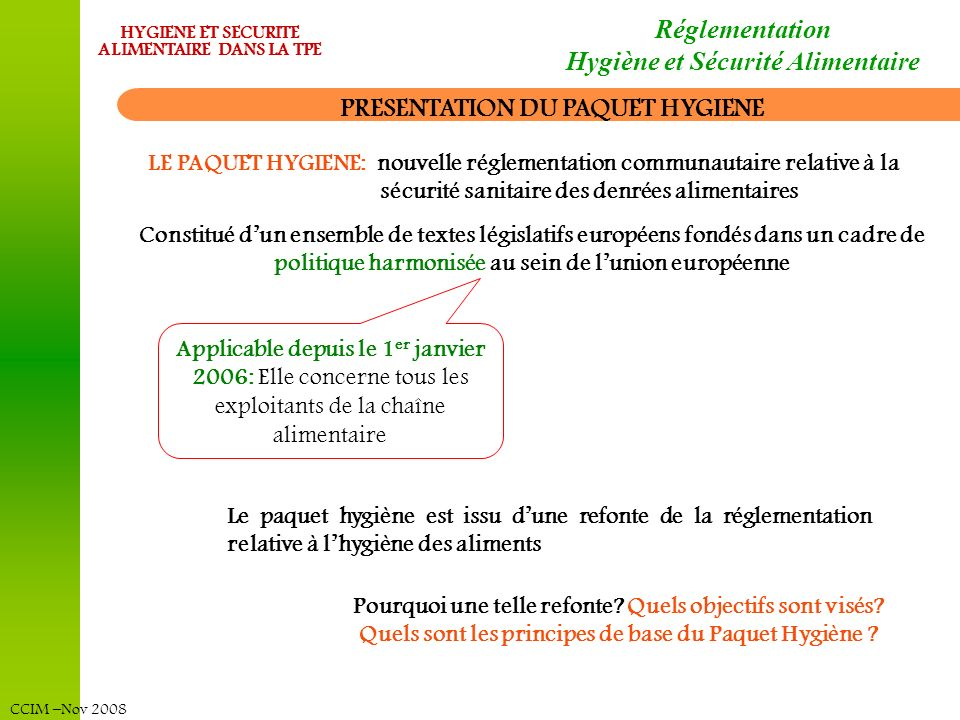 CCIM –Nov 2008 HYGIENE ET SECURITE ALIMENTAIRE DANS LA TPE Réglementation Hygiène et Sécurité Alimentaire Le paquet hygiène est issu dune refonte de l