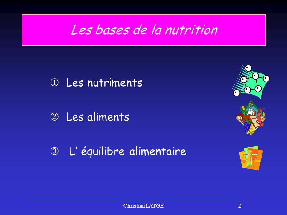 Christian LATGE2 Les bases de la nutrition Les nutriments Les aliments L équilibre alimentaire