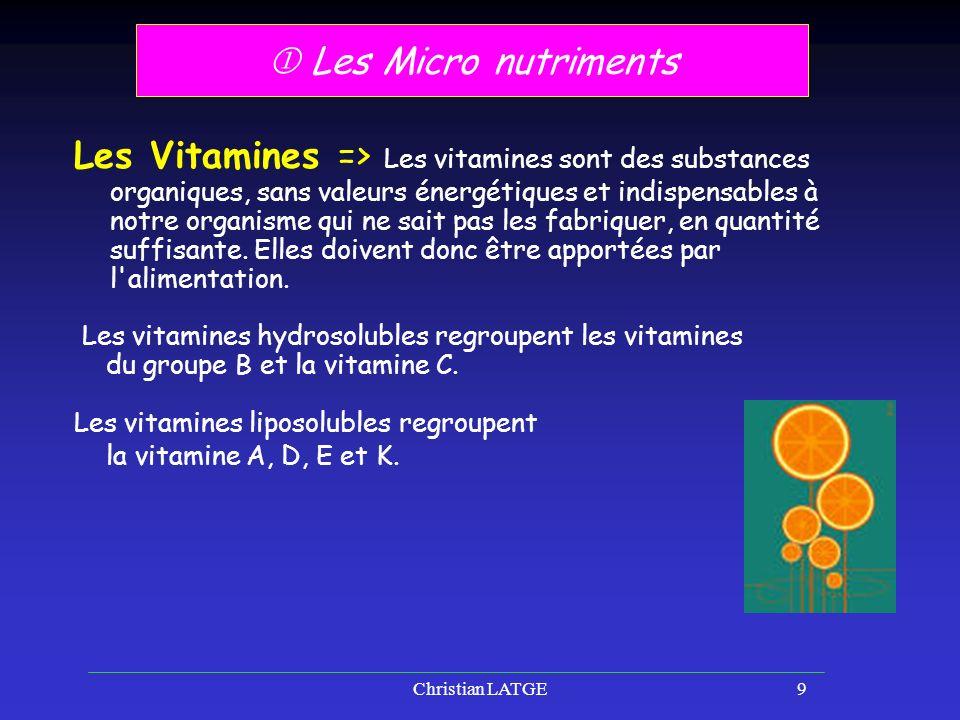 Christian LATGE9 Les Micro nutriments Les Vitamines => Les vitamines sont des substances organiques, sans valeurs énergétiques et indispensables à notre organisme qui ne sait pas les fabriquer, en quantité suffisante.