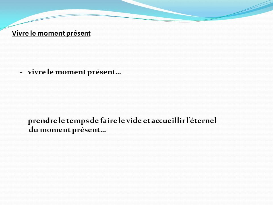 Vivre le moment présent - vivre le moment présent… - prendre le temps de faire le vide et accueillir léternel du moment présent…