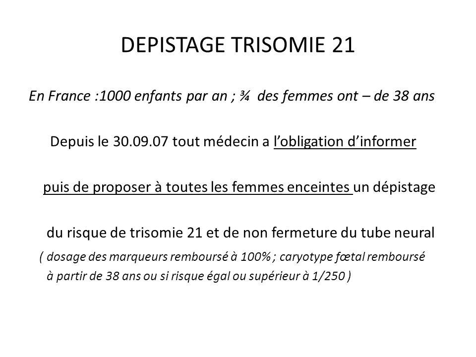 DEPISTAGE TRISOMIE 21 En France :1000 enfants par an ; ¾ des femmes ont – de 38 ans Depuis le 30.09.07 tout médecin a lobligation dinformer puis de pr