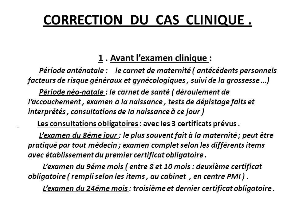 CORRECTION DU CAS CLINIQUE. 1. Avant lexamen clinique : Période anténatale : le carnet de maternité ( antécédents personnels facteurs de risque généra