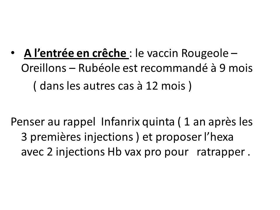 A lentrée en crêche : le vaccin Rougeole – Oreillons – Rubéole est recommandé à 9 mois ( dans les autres cas à 12 mois ) Penser au rappel Infanrix qui