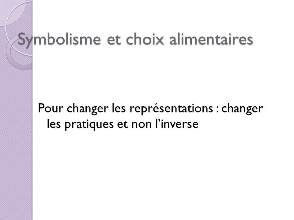 Symbolisme et choix alimentaires Pour changer les représentations : changer les pratiques et non linverse