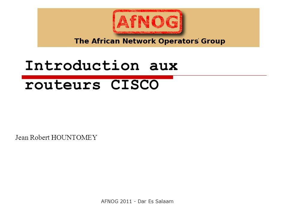 Introduction aux routeurs CISCO Jean Robert HOUNTOMEY AFNOG 2011 - Dar Es Salaam