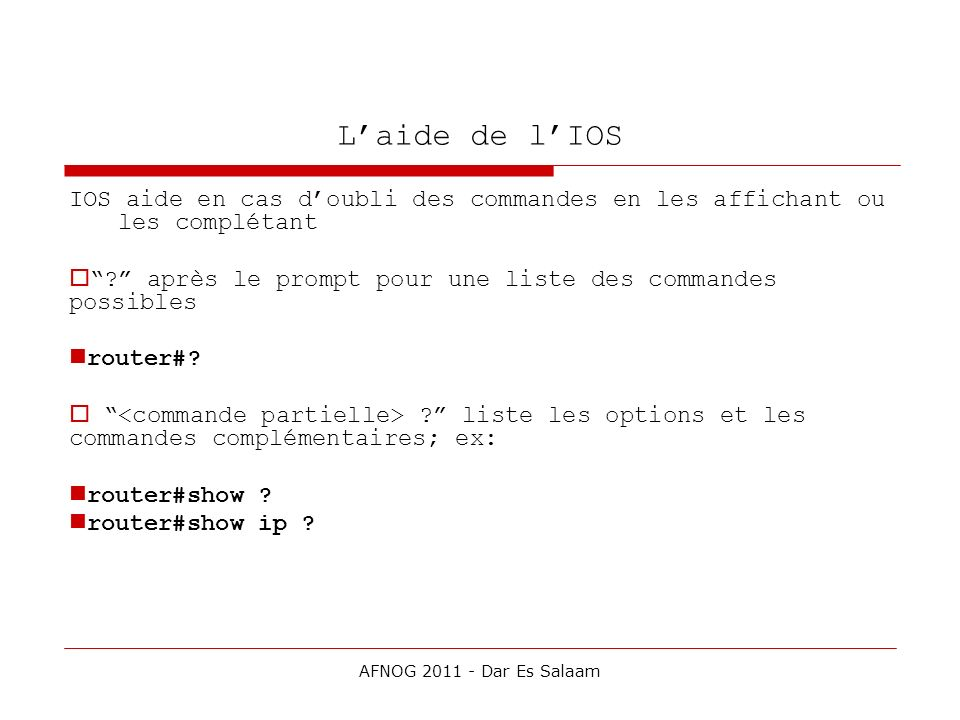 Laide de lIOS IOS aide en cas doubli des commandes en les affichant ou les complétant ? après le prompt pour une liste des commandes possibles router#