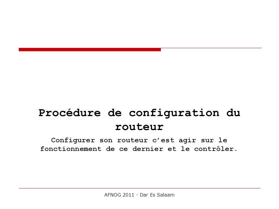 Procédure de configuration du routeur Configurer son routeur cest agir sur le fonctionnement de ce dernier et le contrôler. AFNOG 2011 - Dar Es Salaam