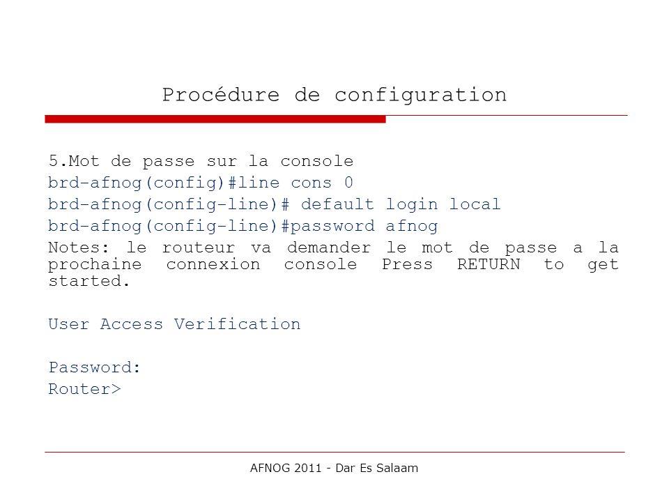 Procédure de configuration 5.Mot de passe sur la console brd-afnog(config)#line cons 0 brd-afnog(config-line)# default login local brd-afnog(config-li