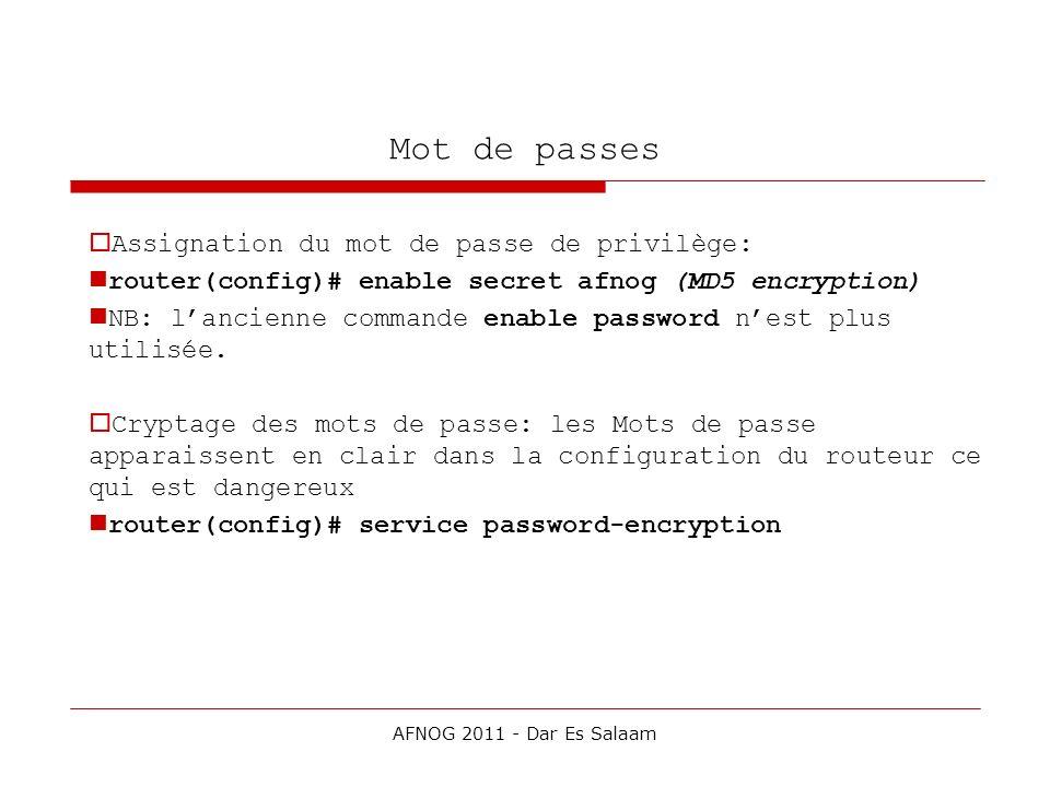 Mot de passes Assignation du mot de passe de privilège: router(config)# enable secret afnog (MD5 encryption) NB: lancienne commande enable password ne