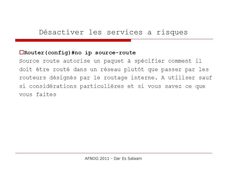 Désactiver les services a risques Router(config)#no ip source-route Source route autorise un paquet à spécifier comment il doit être routé dans un rés