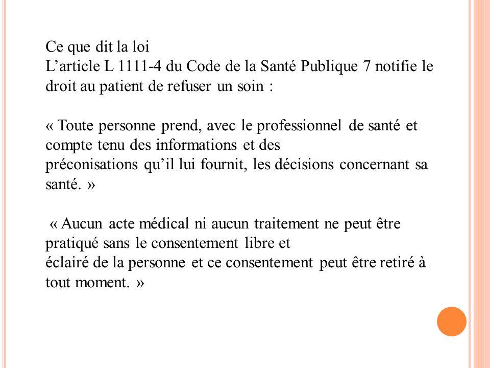 Ce que dit la loi Larticle L 1111-4 du Code de la Santé Publique 7 notifie le droit au patient de refuser un soin : « Toute personne prend, avec le pr