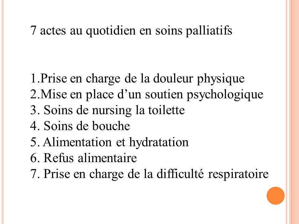 7 actes au quotidien en soins palliatifs 1.Prise en charge de la douleur physique 2.Mise en place dun soutien psychologique 3. Soins de nursing la toi
