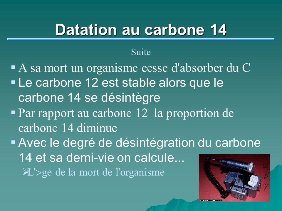 Datation au carbone 14 Suite A sa mort un organisme cesse d ' absorber du C Le carbone 12 est stable alors que le carbone 14 se désintègre Par rapport