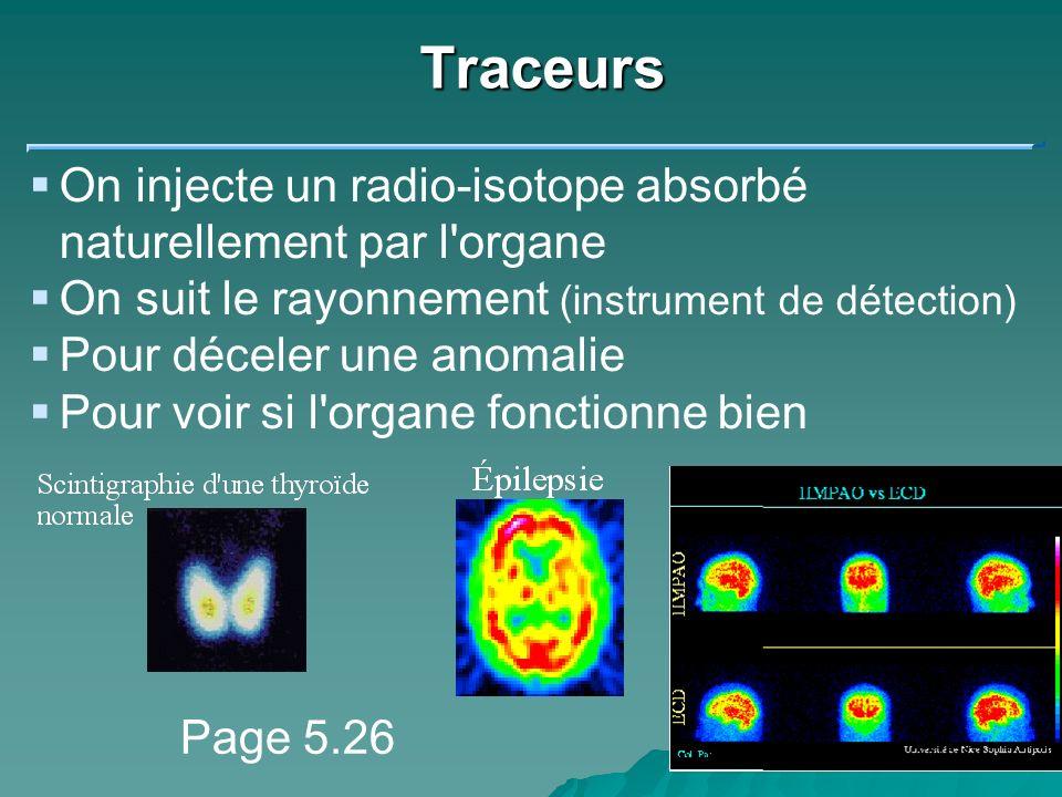 Traceurs On injecte un radio-isotope absorbé naturellement par l'organe On suit le rayonnement (instrument de détection) Pour déceler une anomalie Pou
