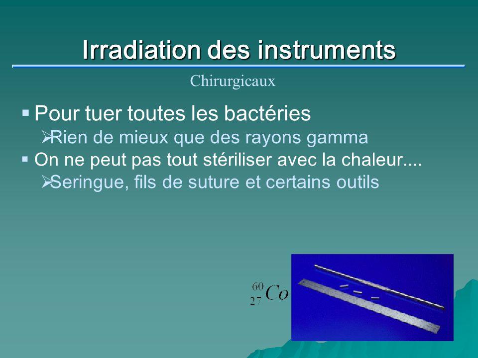 Irradiation des instruments Chirurgicaux Pour tuer toutes les bactéries Rien de mieux que des rayons gamma On ne peut pas tout stériliser avec la chal