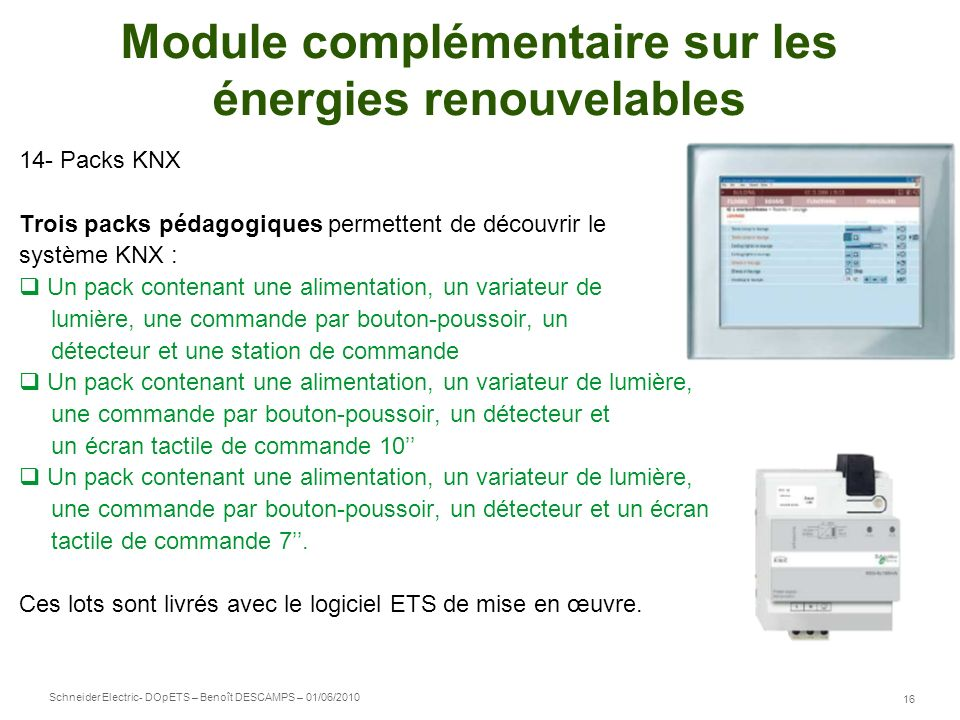 Schneider Electric 16 - DOpETS – Benoît DESCAMPS – 01/06/2010 Module complémentaire sur les énergies renouvelables 14- Packs KNX Trois packs pédagogiq