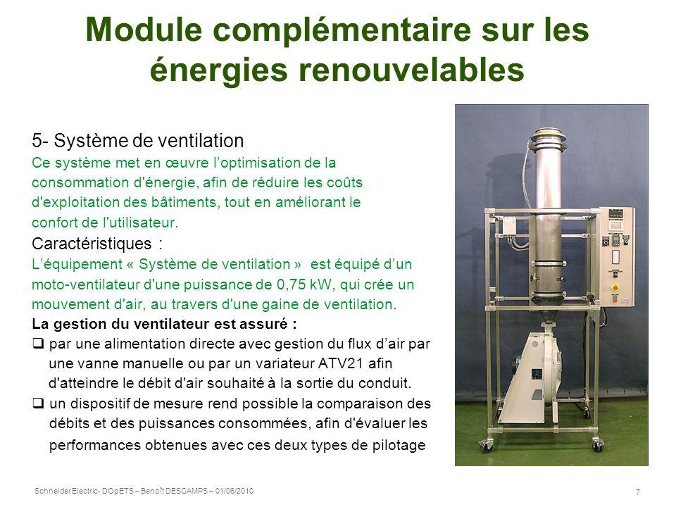 Schneider Electric 8 - DOpETS – Benoît DESCAMPS – 01/06/2010 Module complémentaire sur les énergies renouvelables 6- Valise Efficacité Energétique Cette valise permet de mettre en évidence les économies dénergie réalisées avec un variateur de vitesse dans une installation de pompage et de ventilation.