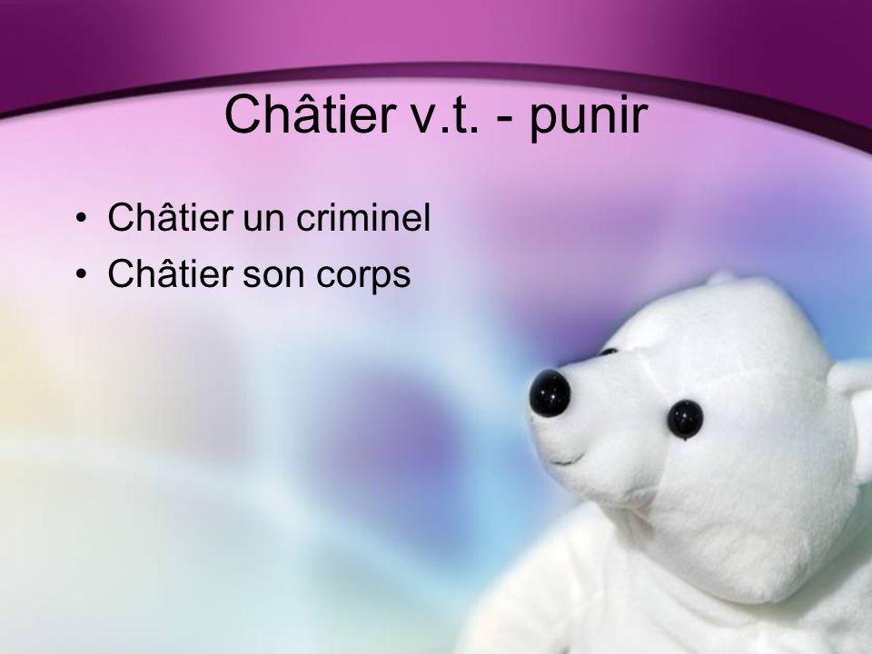 Châtier v.t. - punir Châtier un criminel Châtier son corps