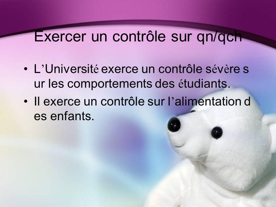 Exercer un contrôle sur qn/qch L Universit é exerce un contrôle s é v è re s ur les comportements des é tudiants.