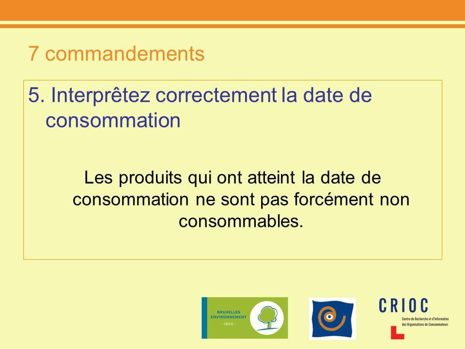 7 commandements 5. Interprêtez correctement la date de consommation Les produits qui ont atteint la date de consommation ne sont pas forcément non con