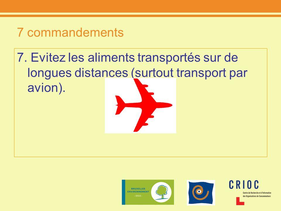 7 commandements 7. Evitez les aliments transportés sur de longues distances (surtout transport par avion).
